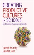 Creating Productive Cultures in Schools - For Students, Teachers, and Parents ebook by Joseph F. Murphy, Daniela Torre