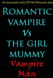 Romantic Vampire vs The Girl Mummy: An Immortal Erotic BDSM Romantic Tale. ebook by Vampire Man