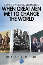 Seven Fateful Moments When Great Men Met to Change the World ebook by Charles L. Mee Jr.