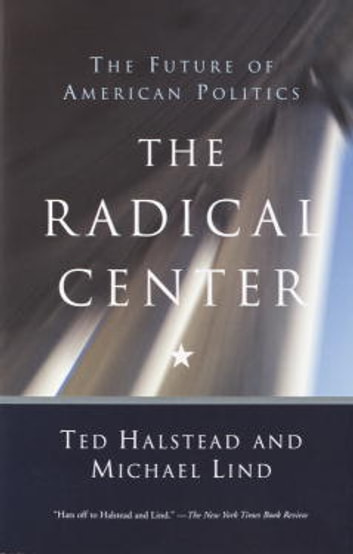The Radical Center - The Future of American Politics ebook by Michael Lind,Ted Halstead
