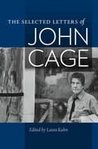 The Selected Letters of John Cage ebook by Laura Kuhn,John Cage