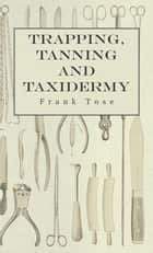 Trapping, Tanning and Taxidermy ebook by Frank Tose