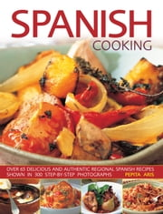 Spanish Cooking - Over 65 Delicious and Authentic Regional Spanish Recipes Shown Step by Step in More Than 300 Stunning Photographs ebook by Pepita Aris