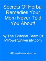 Secrets Of Herbal Remedies Your Mom Never Told You About! ebook by Editorial Team Of MPowerUniversity.com