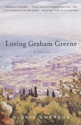 Loving Graham Greene - A Novel ebook by Gloria Emerson