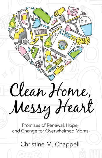 Clean Home, Messy Heart - Promises of Renewal, Hope, and Change for Overwhelmed Moms eBook by Christine M. Chappell