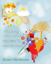 The Day Mother Nature Decided to Paint Her House ebook by Renee Sherkness