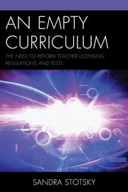 An Empty Curriculum - The Need to Reform Teacher Licensing Regulations and Tests ebook by Sandra Stotsky