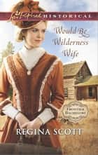 Would-Be Wilderness Wife ebook by Regina Scott
