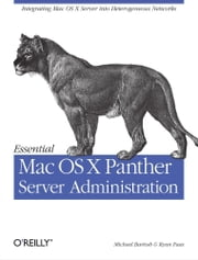 Essential Mac OS X Panther Server Administration - Integrating Mac OS X Server into Heterogeneous Networks ebook by Michael Bartosh,Ryan Faas