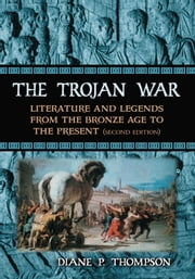 The Trojan War - Literature and Legends from the Bronze Age to the Present, 2d ed. ebook by Diane P. Thompson