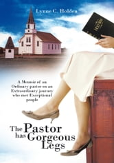 The Pastor has Gorgeous Legs - A Memoir Of an ordinary pastor on an extraordinary journey who met exceptional people ebook by Lynne C. Holden