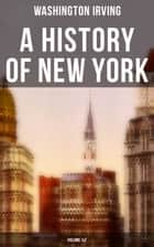A History of New York (Volume 1&2) - From the Beginning of the World to the End of the Dutch Dynasty ebook by