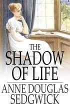 The Shadow of Life ebook by Anne Douglas Sedgwick