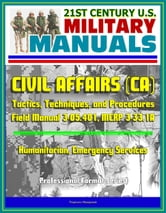 21st Century U.S. Military Manuals: Civil Affairs (CA) Tactics, Techniques, and Procedures - Field Manual 3-05.401, MCRP 3-33.1A - Humanitarian, Emergency Services (Professional Format Series) ebook by Progressive Management