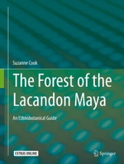 The Forest of the Lacandon Maya - An Ethnobotanical Guide ebook by Suzanne Cook