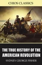 The True History of the American Revolution ebook by Sydney George Fisher