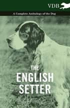 The English Setter - A Complete Anthology of the Dog ebook by Various Authors