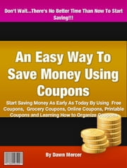 An Easy Way To Save Money Using Coupons ebook by Dawn Mercer
