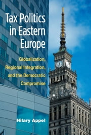 Tax Politics in Eastern Europe - Globalization, Regional Integration, and the Democratic Compromise ebook by Hilary Appel