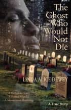 The Ghost Who Would Not Die: A Runaway Slave, A Brutal Murder, A Mysterious Haunting ebook by Linda Alice Dewey