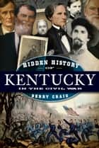 Hidden History of Kentucky in the Civil War ebook by Berry Craig