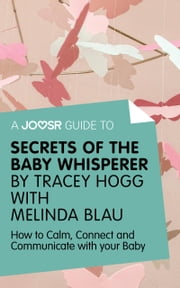 A Joosr Guide to... Secrets of the Baby Whisperer by Tracy Hogg with Melinda Blau: How to Calm, Connect, and Communicate with Your Baby ebook by Joosr