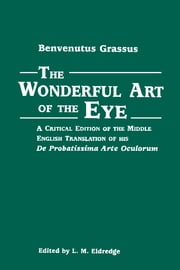 The Wonderful Art of the Eye: A Critical Edition of the Middle English Translation of his De Probatissimo Arte Oculorum ebook by Benvenutus Grassus,L. M. Eldredge