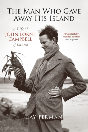 The Man Who Gave Away His Island - A Life of John Lorne Campbell of Canna ebook by Ray Perman