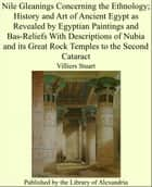Nile Gleanings Concerning the Ethnology; History and Art of Ancient Egypt as Revealed by Egyptian Paintings and Bas-Reliefs With Descriptions of Nubia and its Great Rock Temples to the Second Cataract ebook by Villiers Stuart
