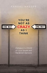You're Not As Crazy As I Think: Dialogue in a World of Loud Voices and Hardened Opinions - Dialogue in a World of Loud Voices and Hardened Opinions ebook by Randal Rauser
