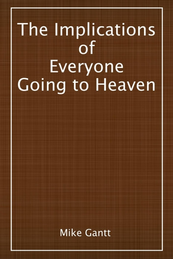 The Implications of Everyone Going to Heaven ebook by Mike Gantt