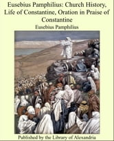 Eusebius Pamphilius: Church History, Life of Constantine, Oration in Praise of Constantine ebook by Eusebius Pamphilius
