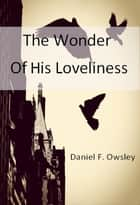 The Wonder of His Loveliness ebook by Daniel F. Owsley