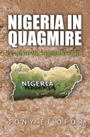 Nigeria in Quagmire - Letter to Mr. President Part 1 ebook by Tony Ejiofor