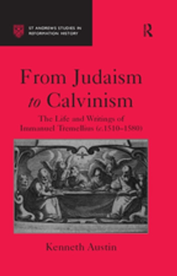 From Judaism to Calvinism - The Life and Writings of Immanuel Tremellius (c.1510-1580) ebook by Kenneth Austin