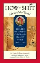How to Shit Around the World ebook by Dr. Jane Wilson-Howarth,Kathleen Meyer