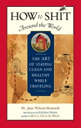 How to Shit Around the World - The Art of Staying Clean and Healthy While Traveling ebook by Dr. Jane Wilson-Howarth