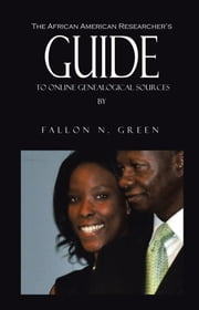 The African American Researcher's Guide to Online Genealogical Sources - From the Personal Notebook of Genealogist Fallon N. Green ebook by Fallon N. Green