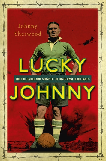 Lucky Johnny - The Footballer who Survived the River Kwai Death Camps ebook by Johnny Sherwood