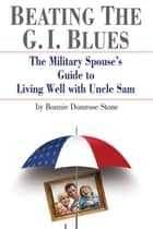 Beating the G.I. Blues - The Military Spouse's Guide to Living Well with Uncle Sam ebook by Bonnie Stone