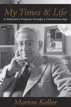 My Times & Life - A Historian's Progress Through a Contentious Age ebook by Morton Keller