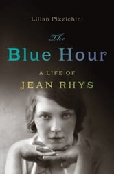 The Blue Hour: A Life of Jean Rhys ebook by Lilian Pizzichini