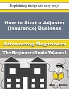 How to Start a Adjuster (insurance) Business (Beginners Guide) ebook by Rea Alonzo