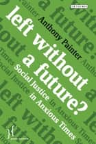 Left Without a Future? - Social Justice in Anxious Times ebook by Anthony Painter