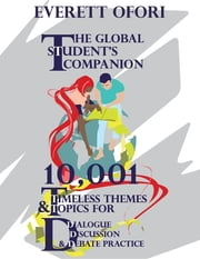 The Global Student's Companion - 10,001 Timeless Themes and Topics for Dialogue, Discussion, and Debate Practice ebook by Everett Ofori