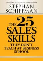 The 25 Sales Skills: They Don't Teach at Business School ebook by Stephan Schiffman