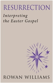 Resurrection: Interpreting the Easter Gospel ebook by Rowan Williams