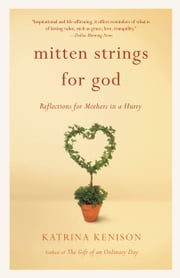 Mitten Strings for God - Reflections for Mothers in a Hurry ebook by Katrina Kenison
