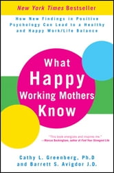 What Happy Working Mothers Know - How New Findings in Positive Psychology Can Lead to a Healthy and Happy Work/Life Balance ebook by Cathy L. Greenberg Ph.D,Barrett S. Avigdor
